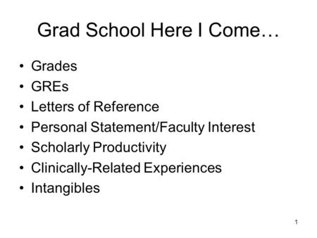 1 Grad School Here I Come… Grades GREs Letters of Reference Personal Statement/Faculty Interest Scholarly Productivity Clinically-Related Experiences Intangibles.