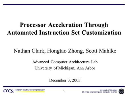 University of Michigan Electrical Engineering and Computer Science 1 Processor Acceleration Through Automated Instruction Set Customization Nathan Clark,