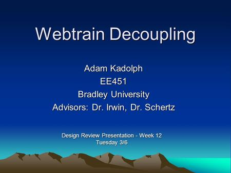 Webtrain Decoupling Adam Kadolph EE451 Bradley University Advisors: Dr. Irwin, Dr. Schertz Design Review Presentation - Week 12 Tuesday 3/6.
