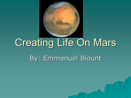 Creating Life On Mars By: Emmanuel Blount. Hypothesis  My hypothesis for this project is to find out is it possible to create life on mars by using plants.