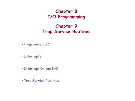 Chapter 8 I/O Programming Chapter 9 Trap Service Routines Programmed I/O Interrupts Interrupt Driven I/O Trap Service Routines.