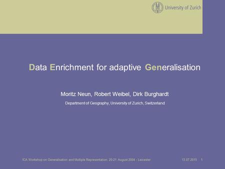 13.07.2015 1ICA Workshop on Generalisation and Multiple Representation; 20-21 August 2004 - Leicester Data Enrichment for adaptive Generalisation Moritz.
