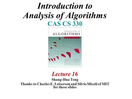 Introduction to Analysis of Algorithms CAS CS 330 Lecture 16 Shang-Hua Teng Thanks to Charles E. Leiserson and Silvio Micali of MIT for these slides.