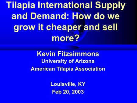 Tilapia International Supply and Demand: How do we grow it cheaper and sell more? Kevin Fitzsimmons University of Arizona American Tilapia Association.