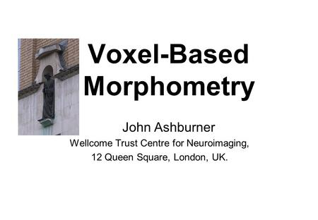 Voxel-Based Morphometry John Ashburner Wellcome Trust Centre for Neuroimaging, 12 Queen Square, London, UK.