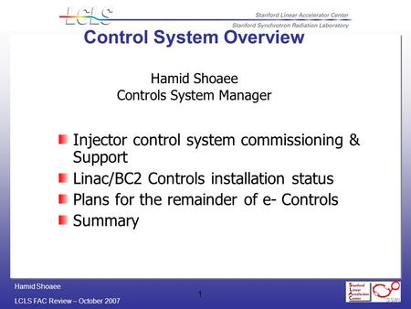 Hamid Shoaee LCLS FAC Review – October 2007 1 Control System Overview Hamid Shoaee Controls System Manager Injector control system commissioning & Support.