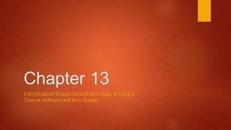 Chapter 13 EXPERIMENTS AND OBSERVATIONAL STUDIES Chance Hofmann and Nick Quigley.