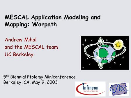 5 th Biennial Ptolemy Miniconference Berkeley, CA, May 9, 2003 MESCAL Application Modeling and Mapping: Warpath Andrew Mihal and the MESCAL team UC Berkeley.