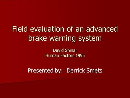 Field evaluation of an advanced brake warning system David Shinar Human Factors 1995 Presented by: Derrick Smets.