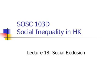 SOSC 103D Social Inequality in HK Lecture 18: Social Exclusion.