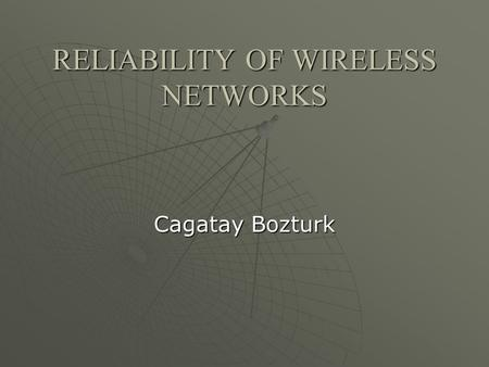RELIABILITY OF WIRELESS NETWORKS Cagatay Bozturk.