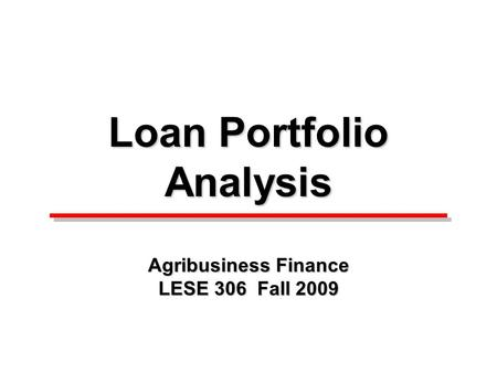 Loan Portfolio Analysis Agribusiness Finance LESE 306 Fall 2009.