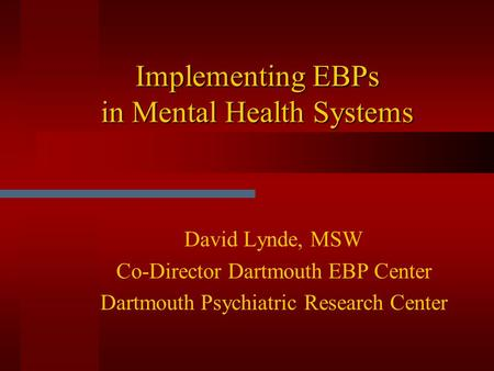 Implementing EBPs in Mental Health Systems David Lynde, MSW Co-Director Dartmouth EBP Center Dartmouth Psychiatric Research Center.