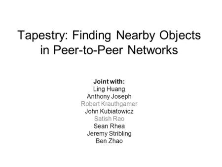 Tapestry: Finding Nearby Objects in Peer-to-Peer Networks Joint with: Ling Huang Anthony Joseph Robert Krauthgamer John Kubiatowicz Satish Rao Sean Rhea.