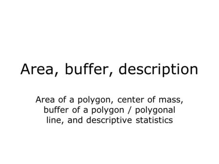 Area, buffer, description Area of a polygon, center of mass, buffer of a polygon / polygonal line, and descriptive statistics.