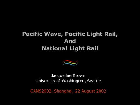 Pacific Wave, Pacific Light Rail, And National Light Rail Jacqueline Brown University of Washington, Seattle CANS2002, Shanghai, 22 August 2002.