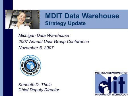 Michigan Data Warehouse 2007 Annual User Group Conference November 6, 2007 Kenneth D. Theis Chief Deputy Director MDIT Data Warehouse Strategy Update.