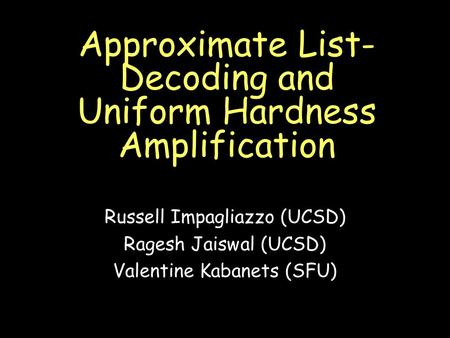 Approximate List- Decoding and Uniform Hardness Amplification Russell Impagliazzo (UCSD) Ragesh Jaiswal (UCSD) Valentine Kabanets (SFU)