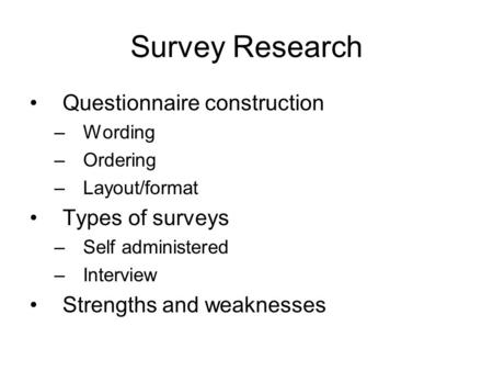 Survey Research Questionnaire construction –Wording –Ordering –Layout/format Types of surveys –Self administered –Interview Strengths and weaknesses.