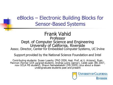 EBlocks – Electronic Building Blocks for Sensor-Based Systems Frank Vahid Professor Dept. of Computer Science and Engineering University of California,
