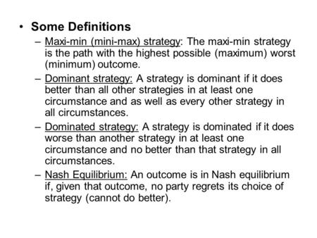 Some Definitions –Maxi-min (mini-max) strategy: The maxi-min strategy is the path with the highest possible (maximum) worst (minimum) outcome. –Dominant.