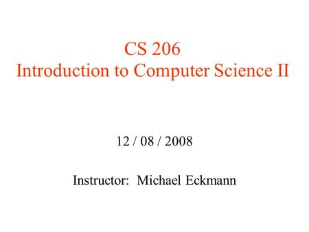 CS 206 Introduction to Computer Science II 12 / 08 / 2008 Instructor: Michael Eckmann.