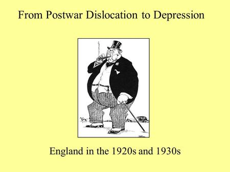 From Postwar Dislocation to Depression England in the 1920s and 1930s.