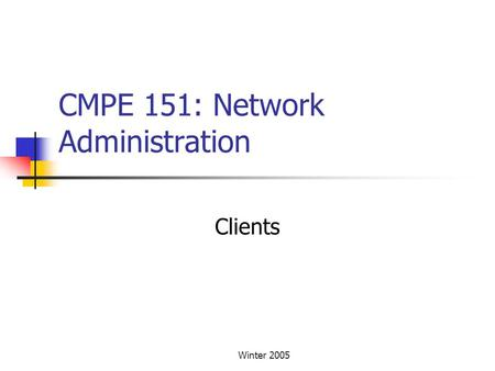 Winter 2005 CMPE 151: Network Administration Clients.