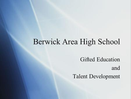 Berwick Area High School Gifted Education and Talent Development Gifted Education and Talent Development.