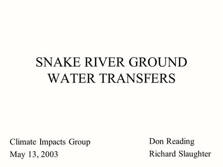 SNAKE RIVER GROUND WATER TRANSFERS Climate Impacts Group May 13, 2003 Don Reading Richard Slaughter.