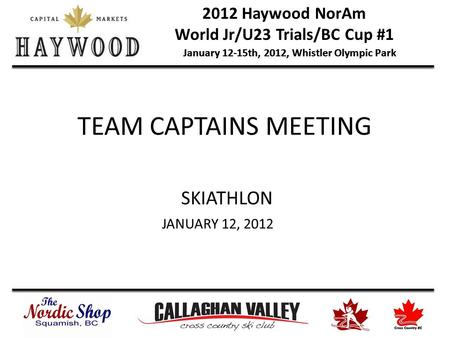 2012 Haywood NorAm World Jr/U23 Trials/BC Cup #1 January 12-15th, 2012, Whistler Olympic Park TEAM CAPTAINS MEETING SKIATHLON JANUARY 12, 2012.