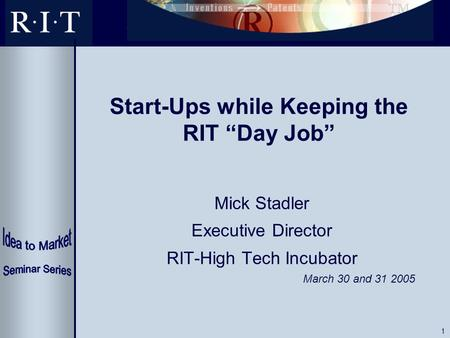 "1 Start-Ups while Keeping the RIT ""Day Job"" Mick Stadler Executive Director RIT-High Tech Incubator March 30 and 31 2005."