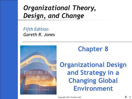 8- Copyright 2007 Prentice Hall 1 Organizational Theory, Design, and Change Fifth Edition Gareth R. Jones Chapter 8 Organizational Design and Strategy.