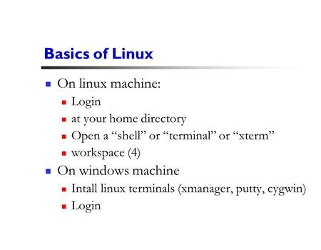 "1 Basics of Linux On linux machine: Login at your home directory Open a ""shell"" or ""terminal"" or ""xterm"" workspace (4) On windows machine Intall linux."