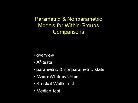 Parametric & Nonparametric Models for Within-Groups Comparisons overview X 2 tests parametric & nonparametric stats Mann-Whitney U-test Kruskal-Wallis.