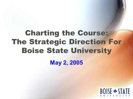 Charting the Course: The Strategic Direction For Boise State University May 2, 2005.