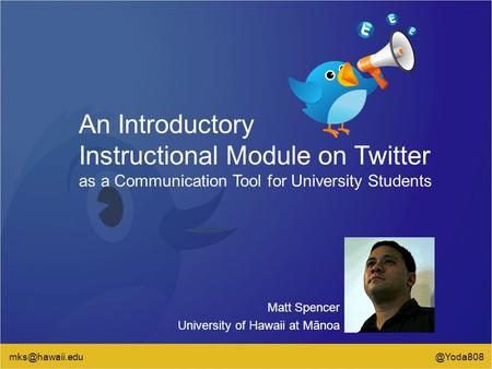 An Introductory Instructional Module on Twitter as a Communication Tool for University Students Matt Spencer University of Hawaii at Mānoa