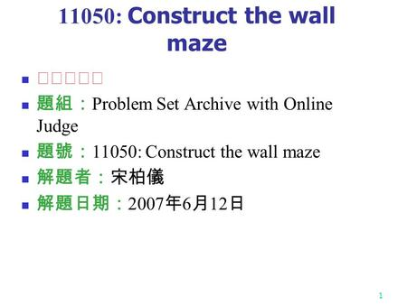 1 11050: Construct the wall maze ★★★★★ 題組: Problem Set Archive with Online Judge 題號: 11050: Construct the wall maze 解題者:宋柏儀 解題日期: 2007 年 6 月 12 日.