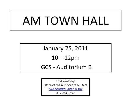 AM TOWN HALL January 25, 2011 10 – 12pm IGCS - Auditorium B Fred Van Dorp Office of the Auditor of the State 317-234-1667.