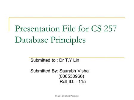 CS 257 Database Principles Presentation File <strong>for</strong> CS 257 Database Principles Submitted to : Dr T.Y Lin Submitted By: Saurabh Vishal (006530966) Roll ID: