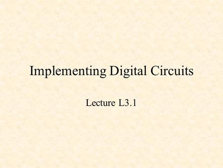 Implementing Digital Circuits Lecture L3.1. Implementing Digital Circuits Transistors and Integrated Circuits Transistor-Transistor Logic (TTL) Programmable.