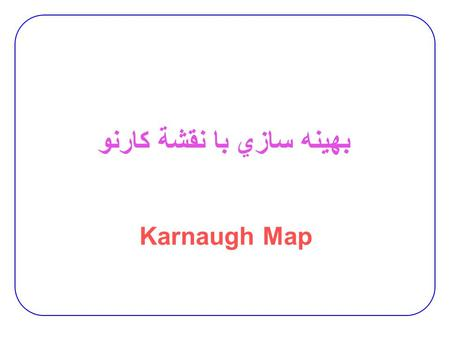 بهينه سازي با نقشة کارنو Karnaugh Map. 2  Method of graphically representing the truth table that helps visualize adjacencies 2-variable K-map 3-variable.