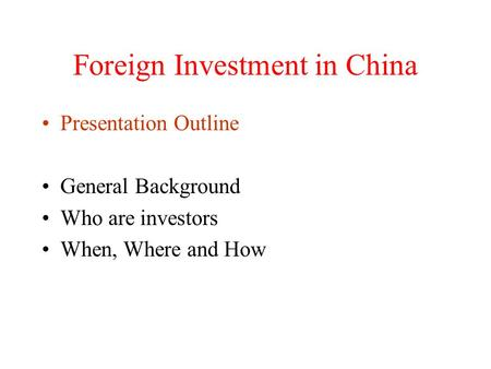 Foreign Investment in China Presentation Outline General Background Who are investors When, Where and How.