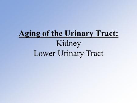 Aging of the Urinary Tract: Kidney Lower Urinary Tract.