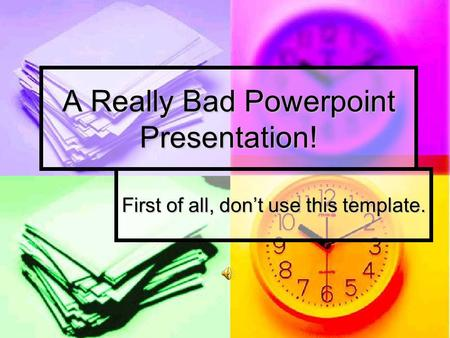 A Really Bad Powerpoint Presentation! First of all, don't use this template.