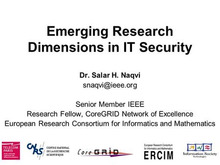 Emerging Research Dimensions in IT Security Dr. Salar H. Naqvi Senior Member IEEE Research Fellow, CoreGRID Network of Excellence European.