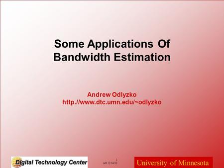 University of Minnesota 1 AO 12/04/03 Andrew Odlyzko http.//www.dtc.umn.edu/~odlyzko Some Applications Of Bandwidth Estimation.