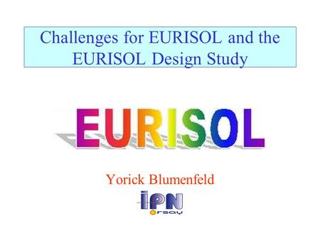 Challenges for EURISOL and the EURISOL Design Study Yorick Blumenfeld.