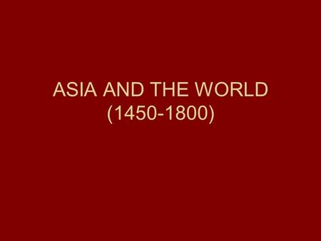 ASIA AND THE WORLD (1450-1800). OTTOMAN (1299- 1922) RUSSIAN (1533- 1917) SAFAVID-IRAN (1521-1722), MUGHAL-INDIA (1526-1858), QING –CHINA (1644-1911 STRONG.