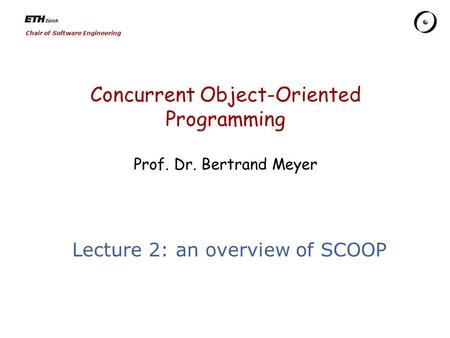 Chair of Software Engineering Concurrent Object-Oriented Programming Prof. Dr. Bertrand Meyer Lecture 2: an overview of SCOOP.